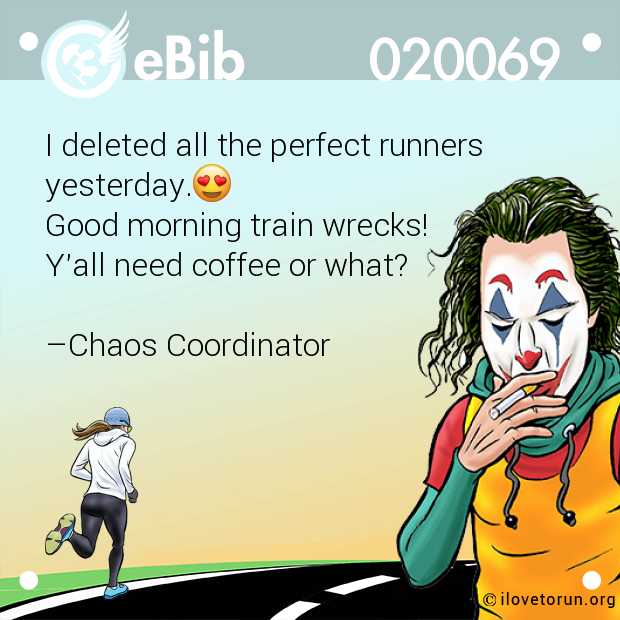 I deleted all the perfect runners yesterday.  Good morning train wrecks!  Y'all need coffee or what?   –Chaos Coordinator