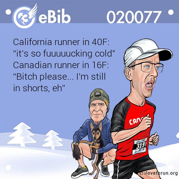 "California runner in 40F:  ""it's so fuuuuucking cold"" Canadian runner in 16F:  ""Bitch please... I'm still  in shorts, eh"""