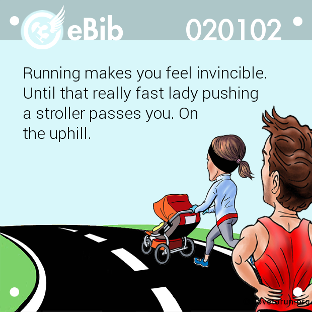 Running makes you feel invincible.  Until that really fast lady pushing  a stroller passes you. On  the uphill.