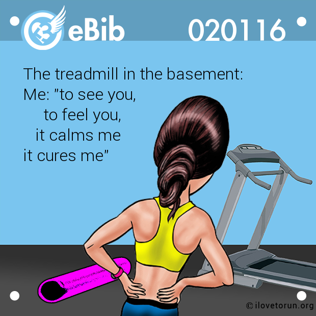"The treadmill in the basement:  Me: ""to see you,       to feel you,     it calms me it cures me"""