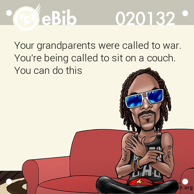 Your grandparents were called to war. You're being called to sit on a couch. You can do this