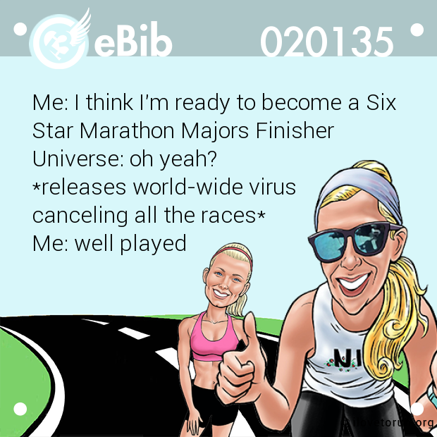 Me: I think I'm ready to become a Six  Star Marathon Majors Finisher Universe: oh yeah? *releases world-wide virus  canceling all the races* Me: well played