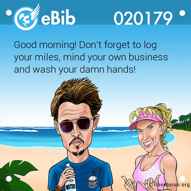 Good morning! Don't forget to log your miles, mind your own business  and wash your damn hands!