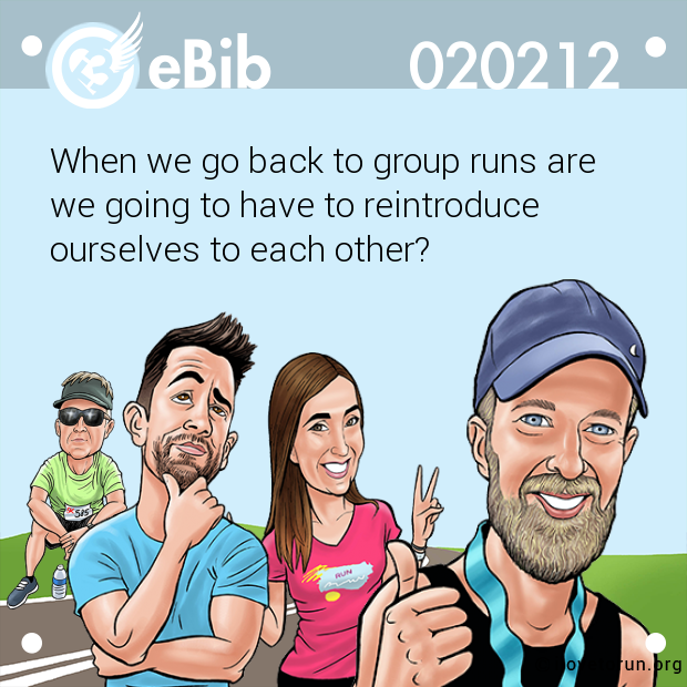When we go back to group runs are  we going to have to reintroduce  ourselves to each other?