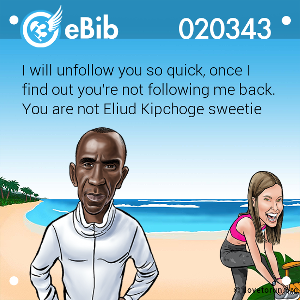 I will unfollow you so quick, once I find out you're not following me back.  You are not Eliud Kipchoge sweetie
