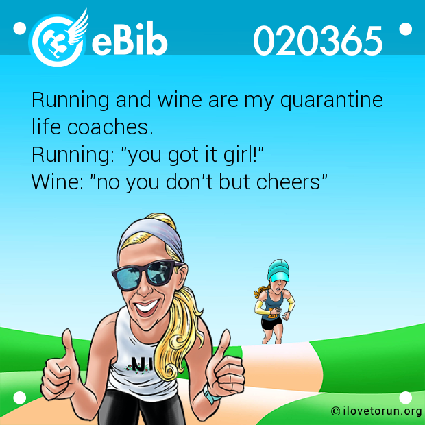 "Running and wine are my quarantine  life coaches. Running: ""you got it girl!"" Wine: ""no you don't but cheers"""