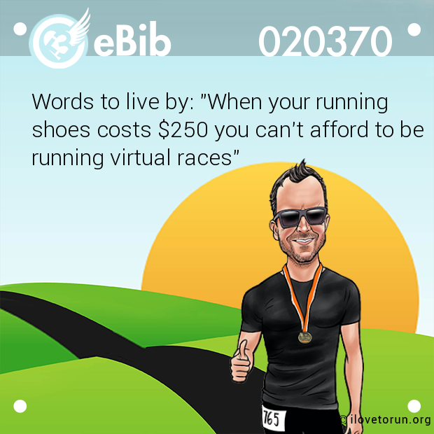 "Words to live by: ""When your running shoes costs $250 you can't afford to be running virtual races"""