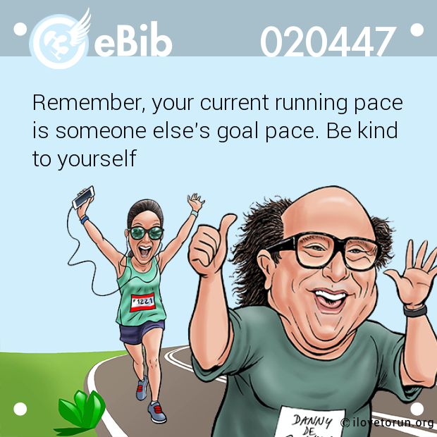 Remember, your current running pace  is someone else's goal pace. Be kind to yourself