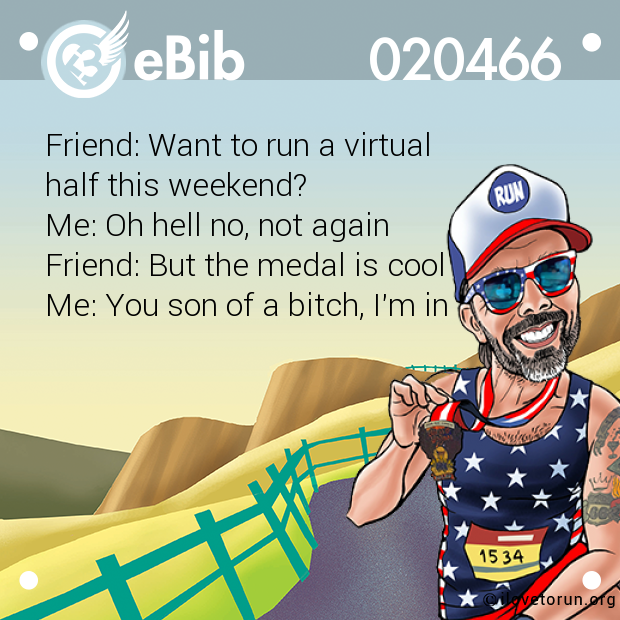 Friend: Want to run a virtual  half this weekend? Me: Oh hell no, not again  Friend: But the medal is cool Me: You son of a bitch, I'm in