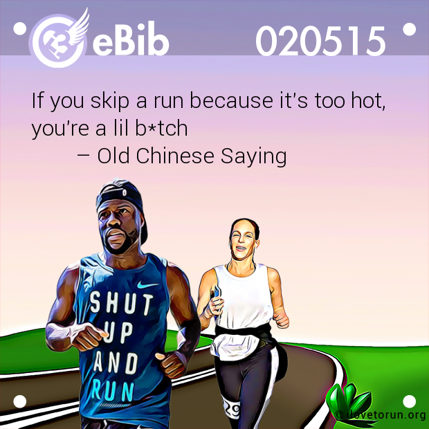 If you skip a run because it's too hot, you're a lil b*tch         – Old Chinese Saying