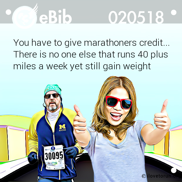 You have to give marathoners credit... There is no one else that runs 40 plus miles a week yet still gain weight