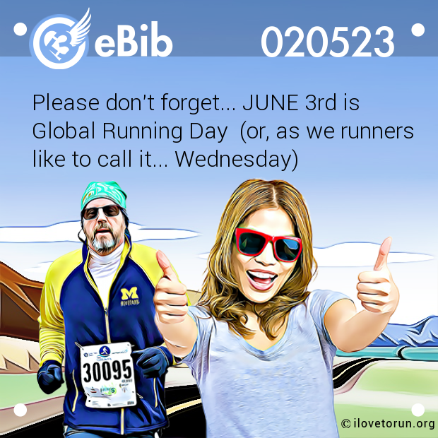Please don't forget... JUNE 3rd is  Global Running Day  (or, as we runners  like to call it... Wednesday)