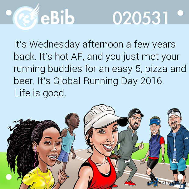 It's Wednesday afternoon a few years back. It's hot AF, and you just met your running buddies for an easy 5, pizza and cold beer. It's Global Running Day 2016. Life is good.