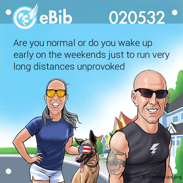 Are you normal or do you wake up  early on the weekends just to run very long distances unprovoked