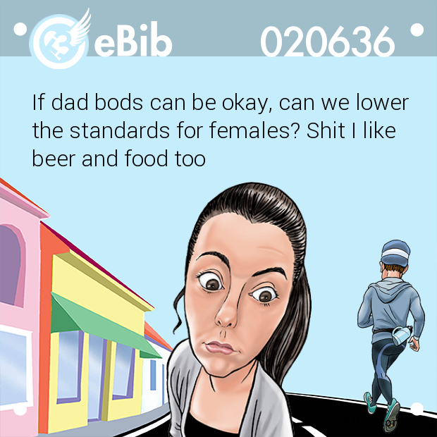 If dad bods can be okay, can we lower the standards for females? Shit I like  beer and food too