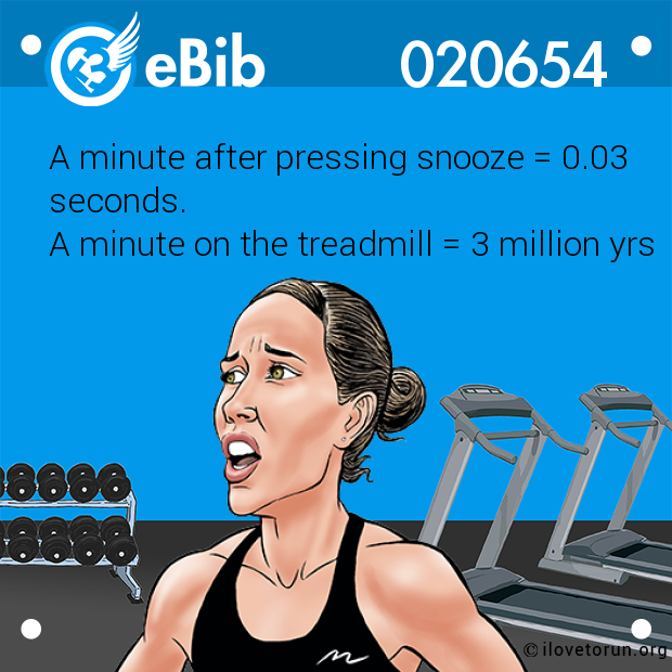A minute after pressing snooze = 0.03 seconds.  A minute on the treadmill = 3 million yrs