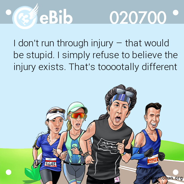 I don't run through injury – that would  be stupid. I simply refuse to believe the injury exists. That's tooootally different