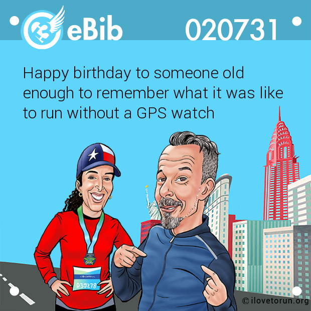 Happy birthday to someone old  enough to remember what it was like  to run without a GPS watch