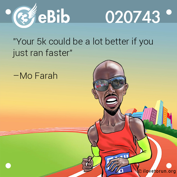 """Your 5k could be a lot better if you  just ran faster""   –Mo Farah"