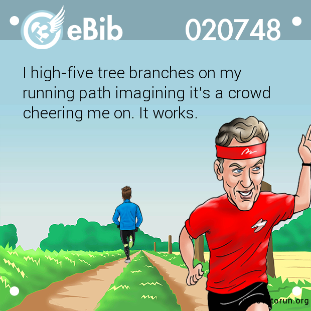 I high-five tree branches on my running path imagining it's a crowd cheering me on. It works.