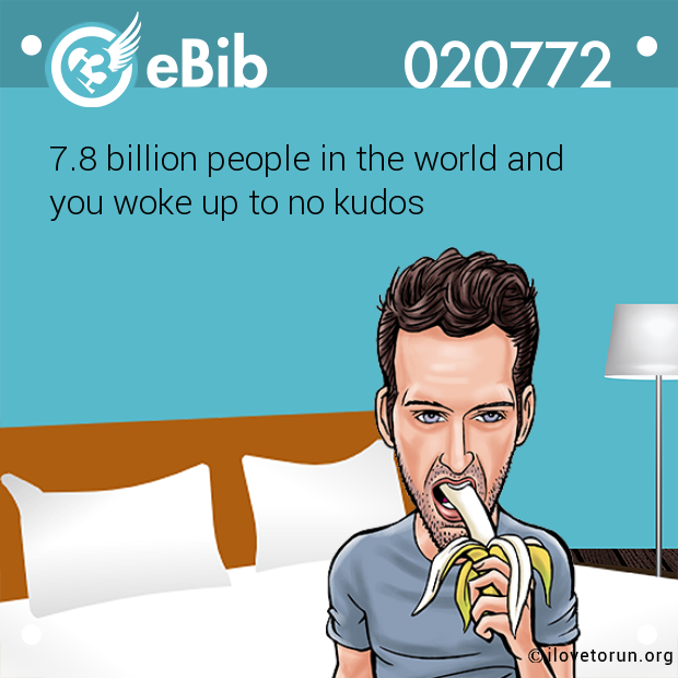 7.8 billion people in the world and  you woke up to no kudos