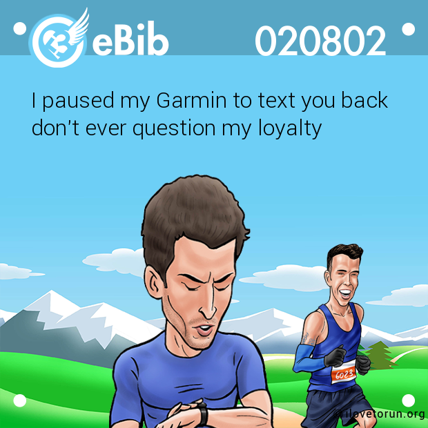 I paused my Garmin to text you back don't ever question my loyalty