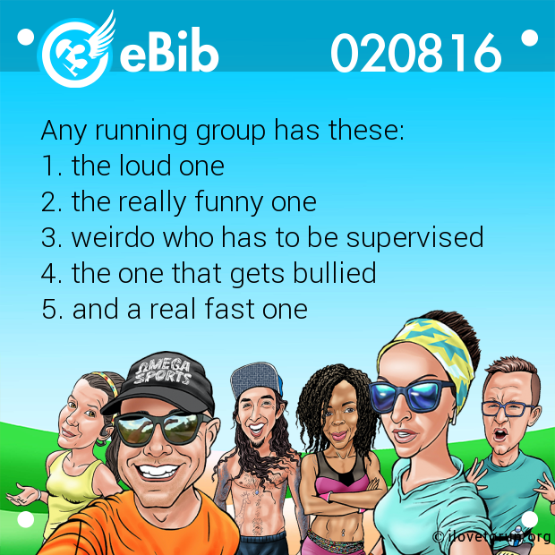 Any running group has these:  1. the loud one 2. the really funny one 3. weirdo who has to be supervised  4. the one that gets bullied 5. and a real fast one