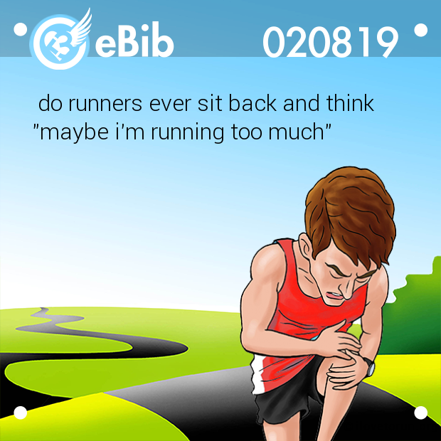 "do runners ever sit back and think ""maybe i'm running too much"""
