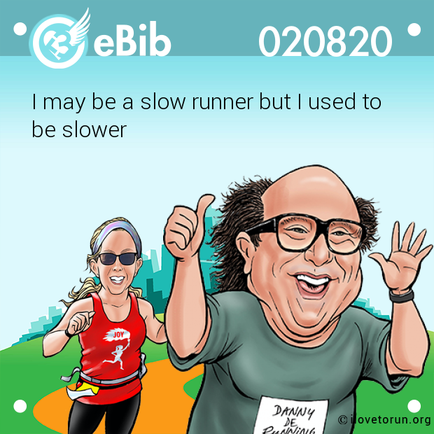 I may be a slow runner but I used to  be slower