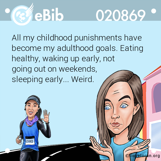 All my childhood punishments have become my adulthood goals. Eating  healthy, waking up early, not  going out on weekends,  sleeping early... Weird.