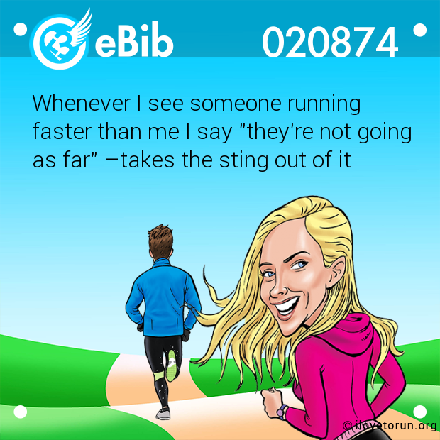 "Whenever I see someone running  faster than me I say ""they're not going as far"" –takes the sting out of it"