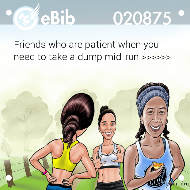 Friends who are patient when you  need to take a dump mid-run >>>>>>