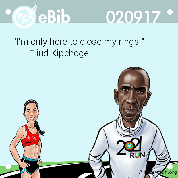 """I'm only here to close my rings.""     –Eliud Kipchoge"