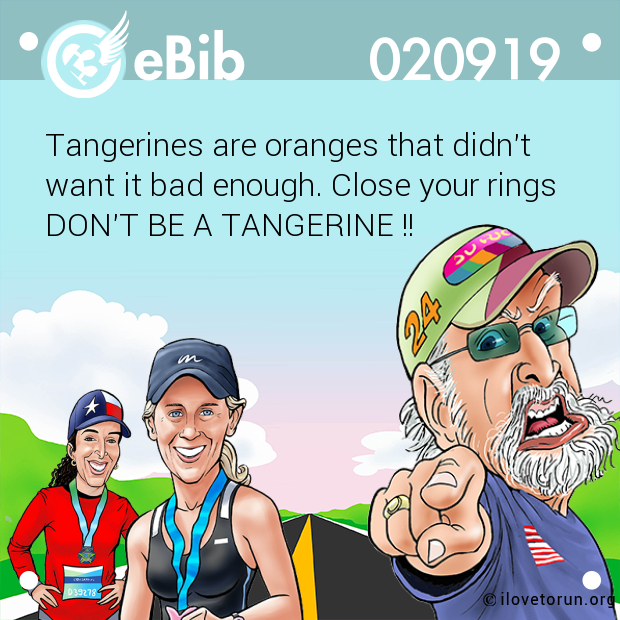 Tangerines are oranges that didn't  want it bad enough. Close your rings DON'T BE A TANGERINE !!