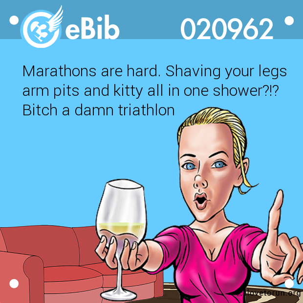 Marathons are hard. Shaving your legs arm pits and kitty all in one shower?!? Bitch a damn triathlon