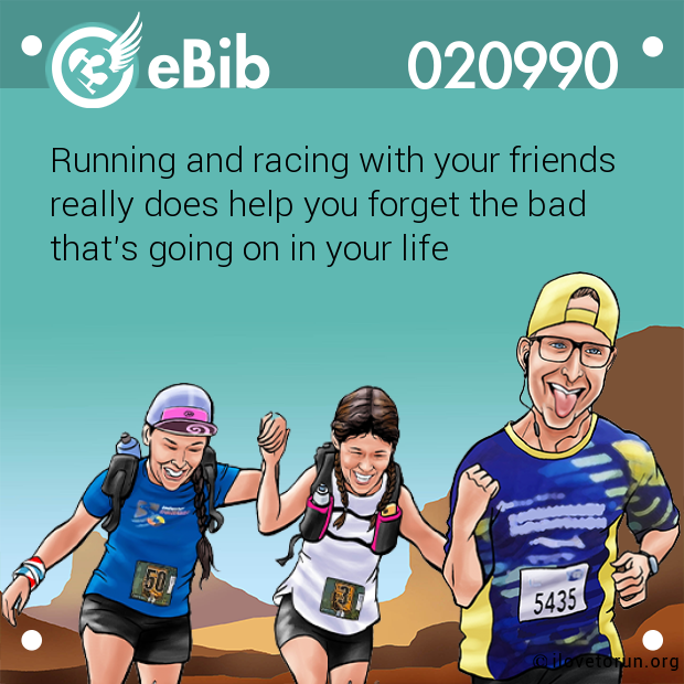 Running and racing with your friends  really does help you forget the bad  that's going on in your life