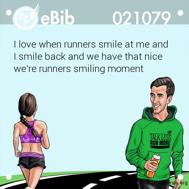 I love when runners smile at me and  I smile back and we have that nice  we're runners smiling moment