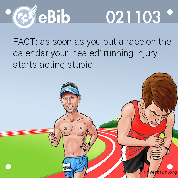 FACT: as soon as you put a race on the  calendar your 'healed' running injury  starts acting stupid