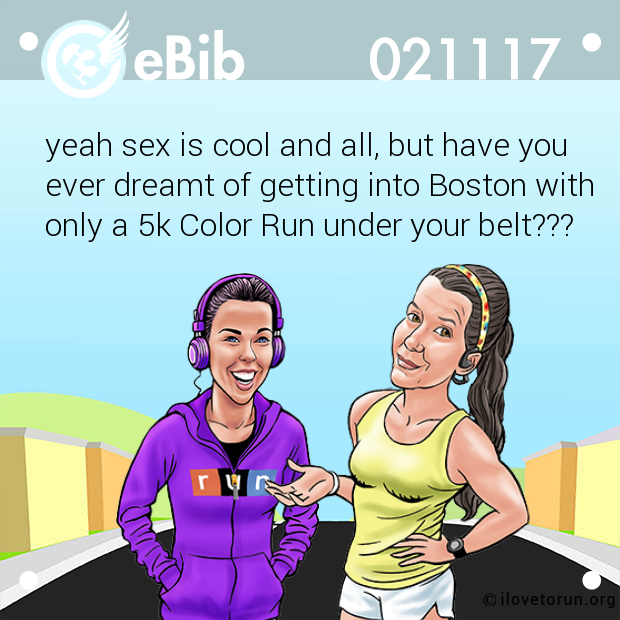 yeah sex is cool and all, but have you  ever dreamt of getting into Boston with  only a 5k Color Run under your belt???