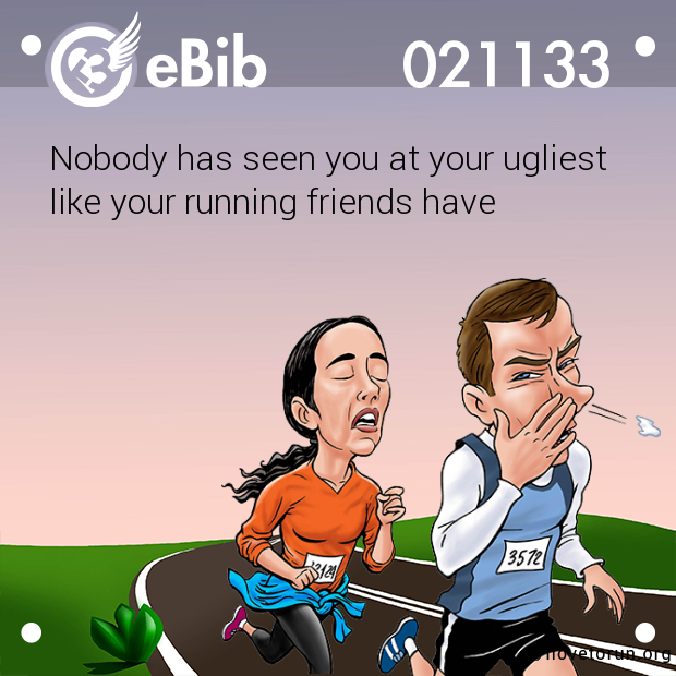 Nobody has seen you at your ugliest  like your running friends have
