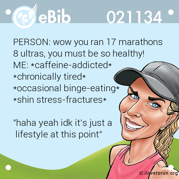"PERSON: wow you ran 17 marathons 8 ultras, you must be so healthy!  ME: *caffeine-addicted*  *chronically tired*  *occasional binge-eating*  *shin stress-fractures*   ""haha yeah idk it's just a  lifestyle at this point"""