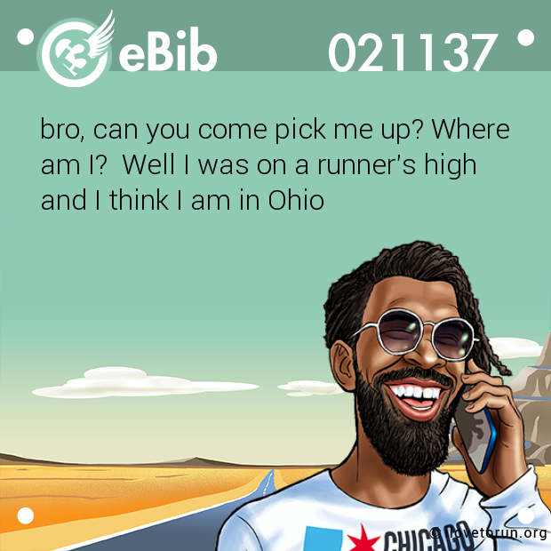 bro, can you come pick me up? Where  am I?  Well I was on a runner's high  and I think I am in Ohio