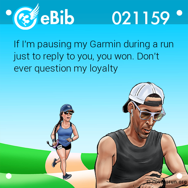If I'm pausing my Garmin during a run just to reply to you, you won. Don't  ever question my loyalty