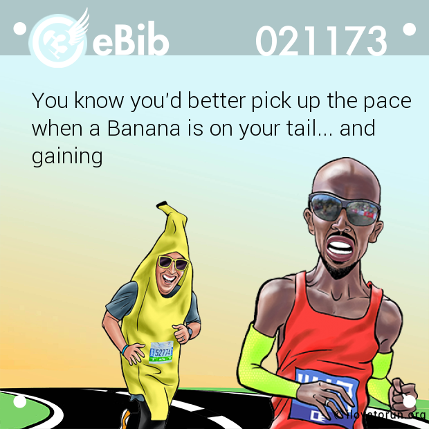 You know you'd better pick up the pace when a Banana is on your tail... and gaining