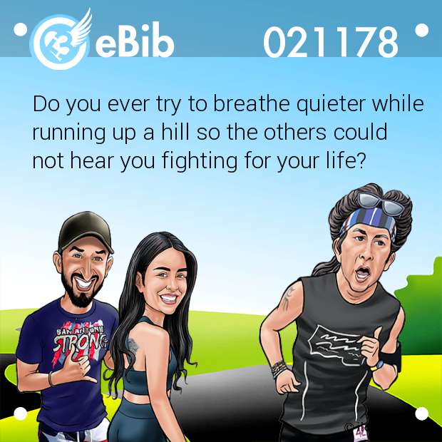 Do you ever try to breathe quieter while running up a hill so the others could  not hear you fighting for your life?