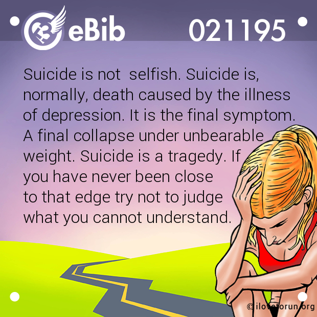 Suicide is not  selfish. Suicide is,  normally, death caused by the illness  of depression. It is the final symptom. A final collapse under unbearable  weight. Suicide is a tragedy. If  you have never been close  to that edge try not to j...