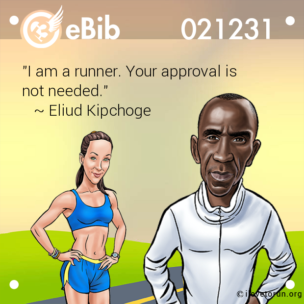 """I am a runner. Your approval is  not needed.""     ~ Eliud Kipchoge"