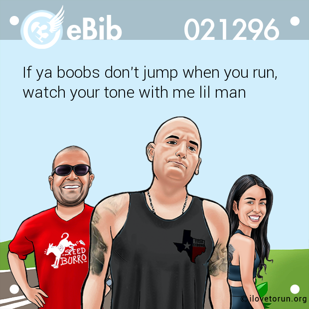 If ya boobs don't jump when you run, watch your tone with me lil man