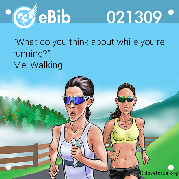 """What do you think about while you're running?""  Me: Walking."