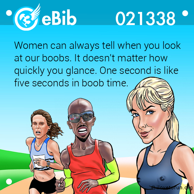 Women can always tell when you look at our boobs. It doesn't matter how  quickly you glance. One second is like  five seconds in boob time.